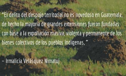 Despojo histórico de tierras indígenas. Irmalicia Velásquez Nimatuj.