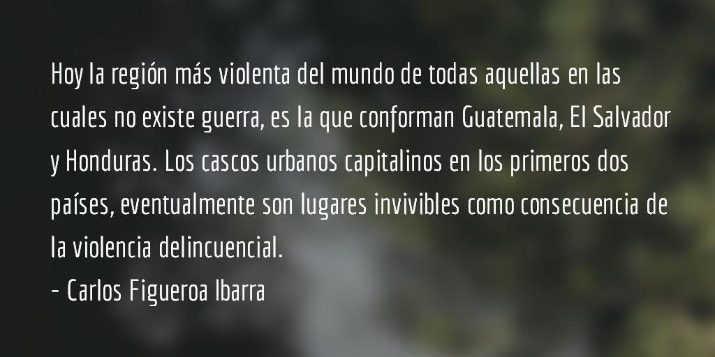 El infierno en el triángulo norte de Centroamérica. Carlos Figueroa Ibarra.