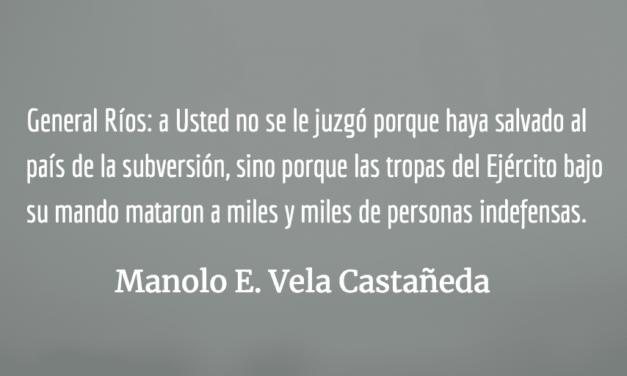 Carta al Excmo. Señor ex Jefe de Estado y ex Comandante General del Ejército de Guatemala, José Efraín Ríos Montt. Manolo E. Vela Castañeda.
