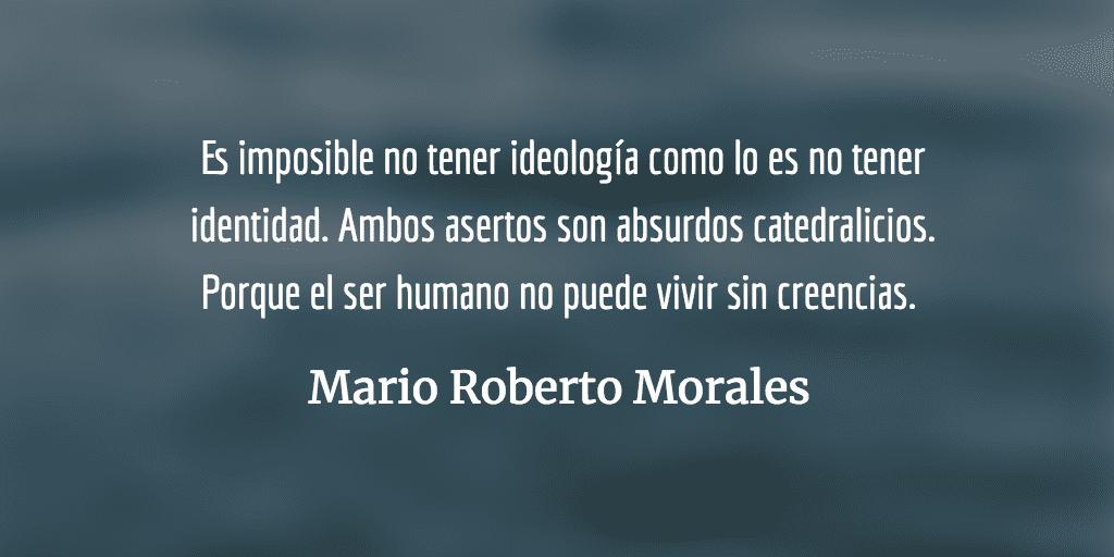 Es imposible no tener ideología. Mario Roberto Morales.