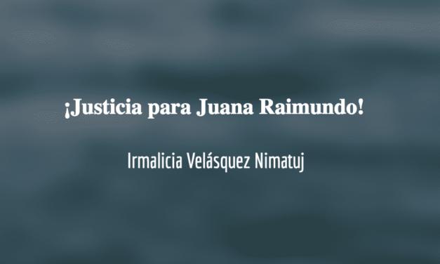 Justicia ante el asesinato de Juana Raimundo Rivera. Irmalicia Velásquez Nimatuj.
